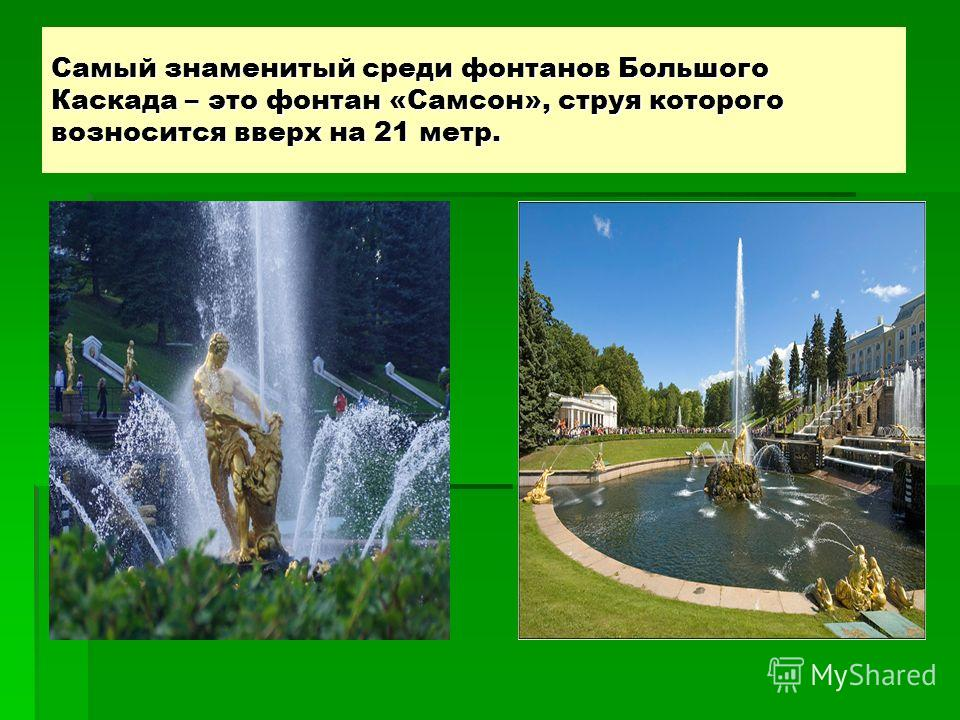 Самый знаменитый среди фонтанов Большого Каскада – это фонтан «Самсон», струя которого возносится вверх на 21 метр.
