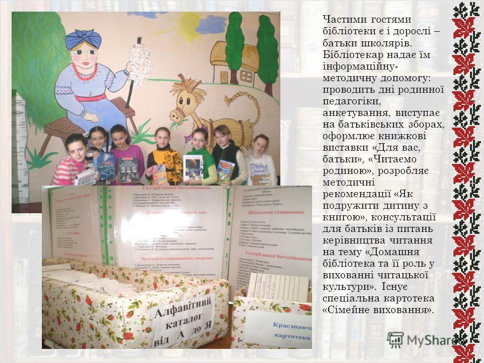 Частими гостями бібліотеки є і дорослі – батьки школярів. Бібліотекар надає їм інформаційну- методичну допомогу: проводить дні родинної педагогіки, анкетування, виступає на батьківських зборах, оформлює книжкові виставки «Для вас, батьки», «Читаємо р