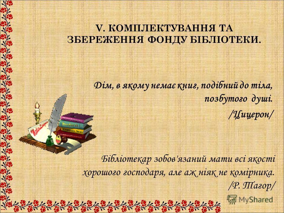V. КОМПЛЕКТУВАННЯ ТА ЗБЕРЕЖЕННЯ ФОНДУ БІБЛІОТЕКИ. Дім, в якому немає книг, подібний до тіла, позбутого душі. /Цицерон/ Бібліотекар зобов'язаний мати всі якості хорошого господаря, але аж ніяк не комірника. /Р. Тагор/