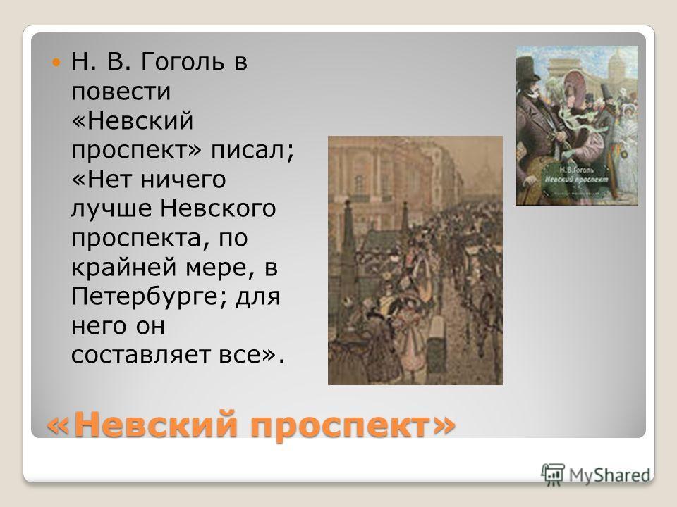 «Невский проспект» Н. В. Гоголь в повести «Невский проспект» писал; «Нет ничего лучше Невского проспекта, по крайней мере, в Петербурге; для него он составляет все».