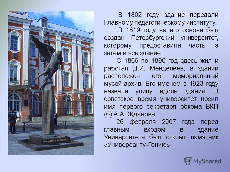 В 1802 году здание передали Главному педагогическому институту. В 1819 году на его основе был создан Петербургский университет, которому предоставили часть, а затем и всё здание. С 1866 по 1890 год здесь жил и работал Д.И. Менделеев, в здании располо