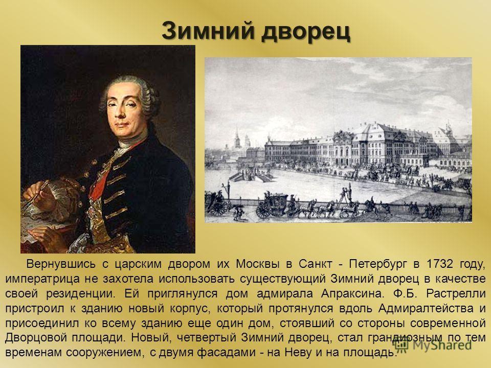 Зимний дворец Вернувшись с царским двором их Москвы в Санкт - Петербург в 1732 году, императрица не захотела использовать существующий Зимний дворец в качестве своей резиденции. Ей приглянулся дом адмирала Апраксина. Ф.Б. Растрелли пристроил к зданию
