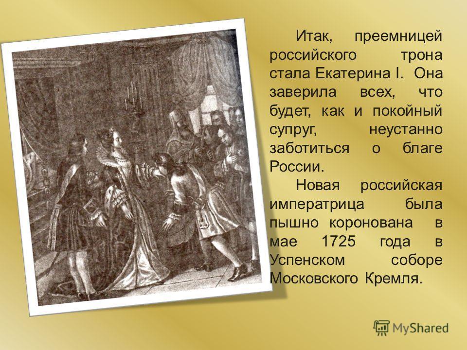 Итак, преемницей российского трона стала Екатерина I. Она заверила всех, что будет, как и покойный супруг, неустанно заботиться о благе России. Новая российская императрица была пышно коронована в мае 1725 года в Успенском соборе Московского Кремля.