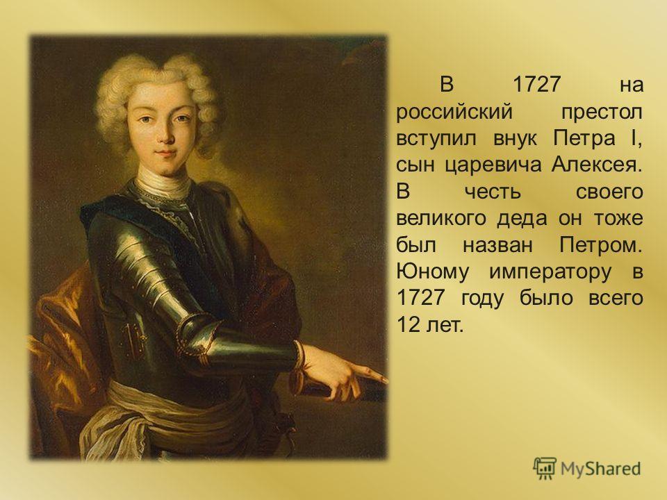 В 1727 на российский престол вступил внук Петра I, сын царевича Алексея. В честь своего великого деда он тоже был назван Петром. Юному императору в 1727 году было всего 12 лет.