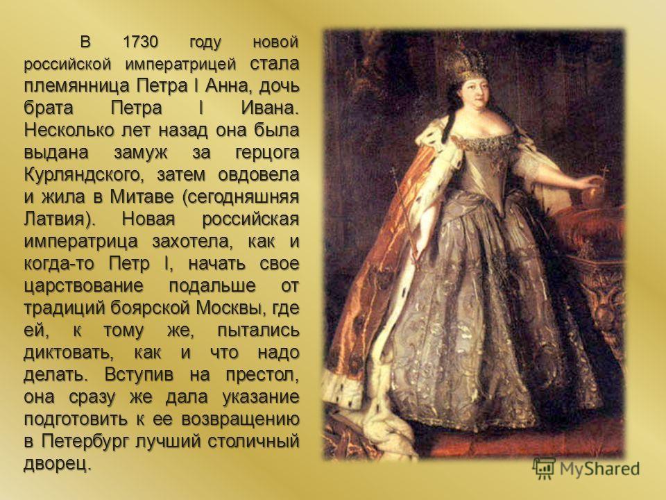 В 1730 году новой российской императрицей стала племянница Петра I Анна, дочь брата Петра I Ивана. Несколько лет назад она была выдана замуж за герцога Курляндского, затем овдовела и жила в Митаве (сегодняшняя Латвия). Новая российская императрица за