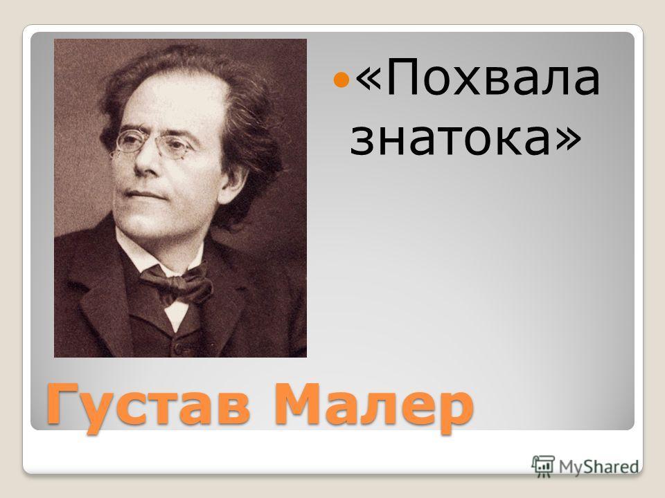 Густав Малер «Похвала знатока»