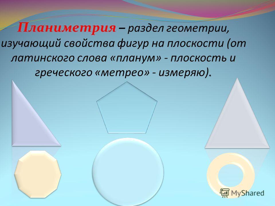 . Планиметрия – раздел геометрии, изучающий свойства фигур на плоскости (от латинского слова «планум» - плоскость и греческого «метрео» - измеряю).