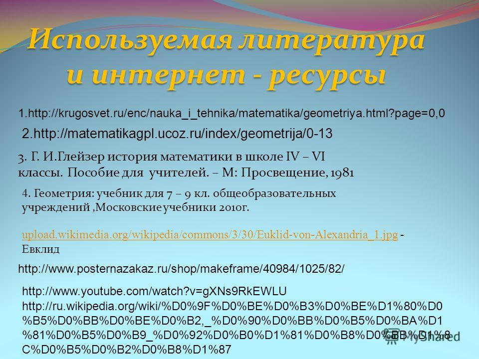 1.http://krugosvet.ru/enc/nauka_i_tehnika/matematika/geometriya.html?page=0,0 2.http://matematikagpl.ucoz.ru/index/geometrija/0-13 3. Г. И.Глейзер история математики в школе IV – VI классы. Пособие для учителей. – М: Просвещение, 1981 Используемая ли