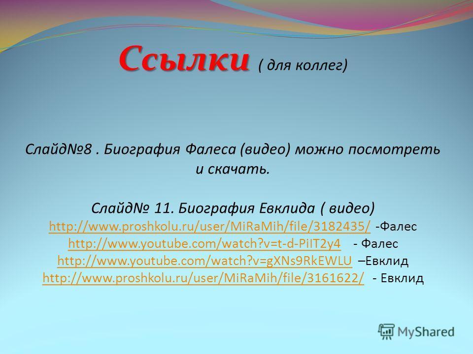 Ссылки Ссылки ( для коллег) Слайд8. Биография Фалеса (видео) можно посмотреть и скачать. Слайд 11. Биография Евклида ( видео) http://www.proshkolu.ru/user/MiRaMih/file/3182435/ -Фалес http://www.youtube.com/watch?v=t-d-PiIT2y4 - Фалес http://www.yout