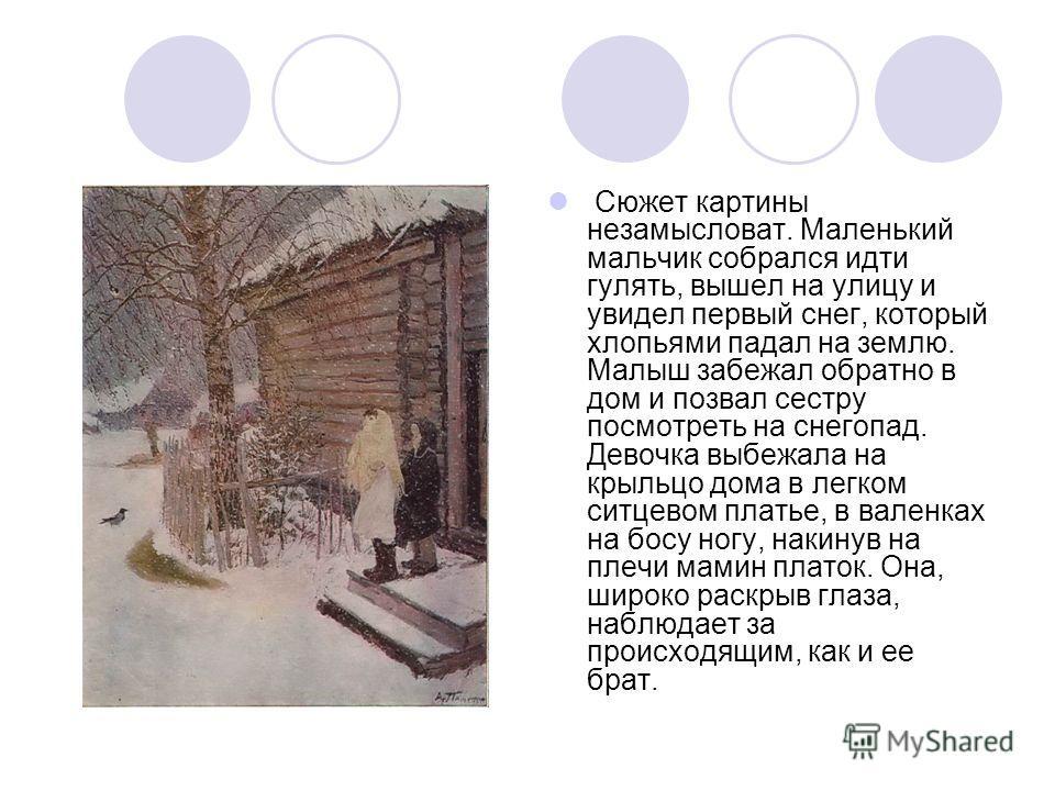 Сюжет картины незамысловат. Маленький мальчик собрался идти гулять, вышел на улицу и увидел первый снег, который хлопьями падал на землю. Малыш забежал обратно в дом и позвал сестру посмотреть на снегопад. Девочка выбежала на крыльцо дома в легком си