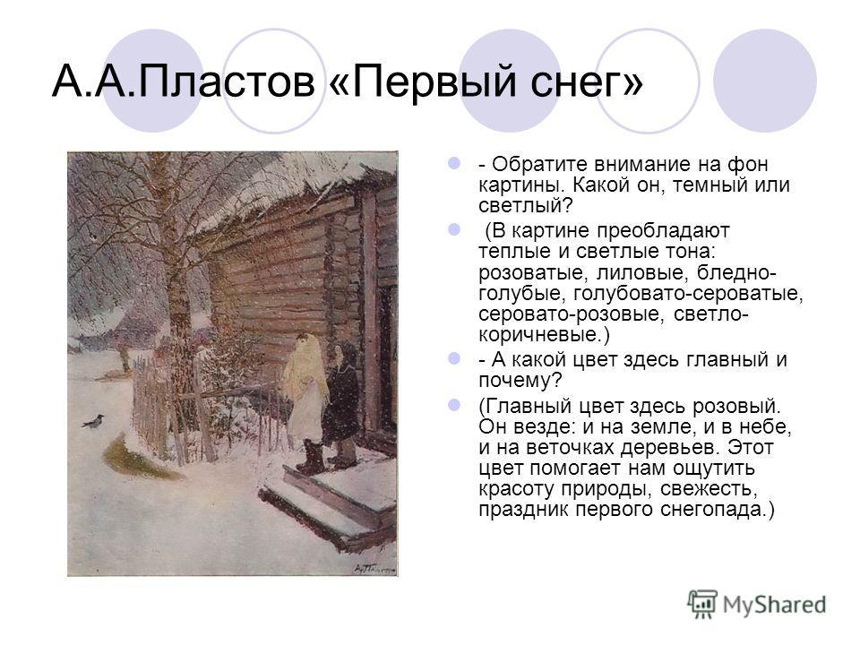 А.А.Пластов «Первый снег» - Обратите внимание на фон картины. Какой он, темный или светлый? (В картине преобладают теплые и светлые тона: розоватые, лиловые, бледно- голубые, голубовато-сероватые, серовато-розовые, светло- коричневые.) - А какой цвет