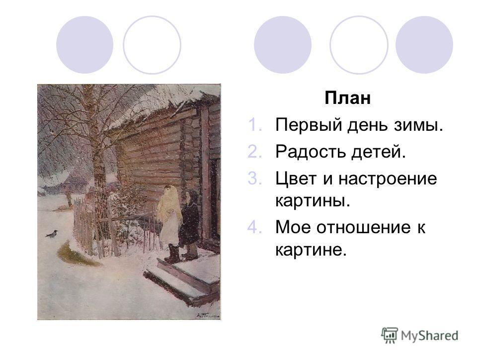 План 1.Первый день зимы. 2.Радость детей. 3.Цвет и настроение картины. 4.Мое отношение к картине.