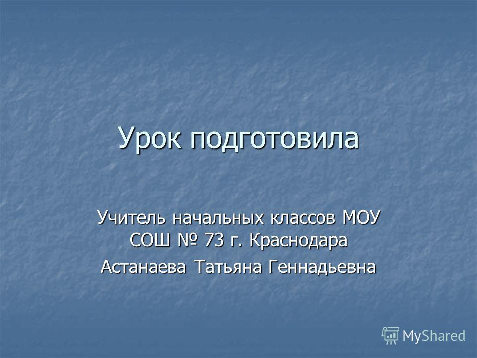Урок подготовила Учитель начальных классов МОУ СОШ 73 г. Краснодара Астанаева Татьяна Геннадьевна