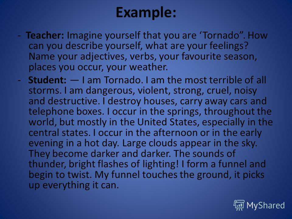 Example: - Teacher: Imagine yourself that you are Tornado. How can you describe yourself, what are your feelings? Name your adjectives, verbs, your favourite season, places you occur, your weather. - Student: I am Tornado. I am the most terrible of a