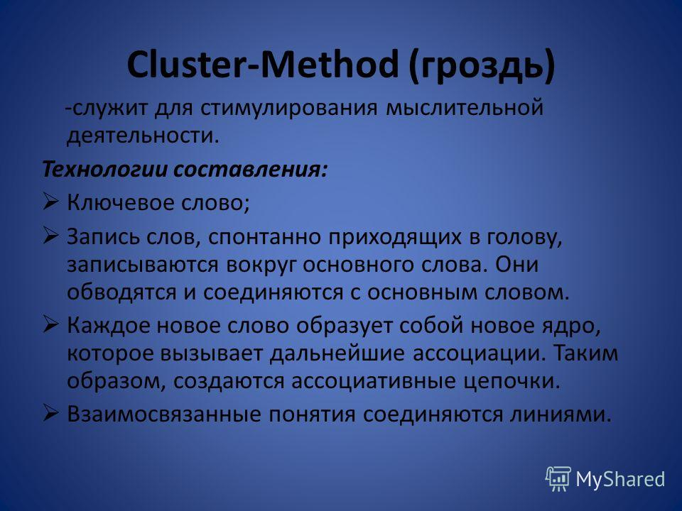 Cluster-Method (гроздь) -служит для стимулирования мыслительной деятельности. Технологии составления: Ключевое слово; Запись слов, спонтанно приходящих в голову, записываются вокруг основного слова. Они обводятся и соединяются с основным словом. Кажд