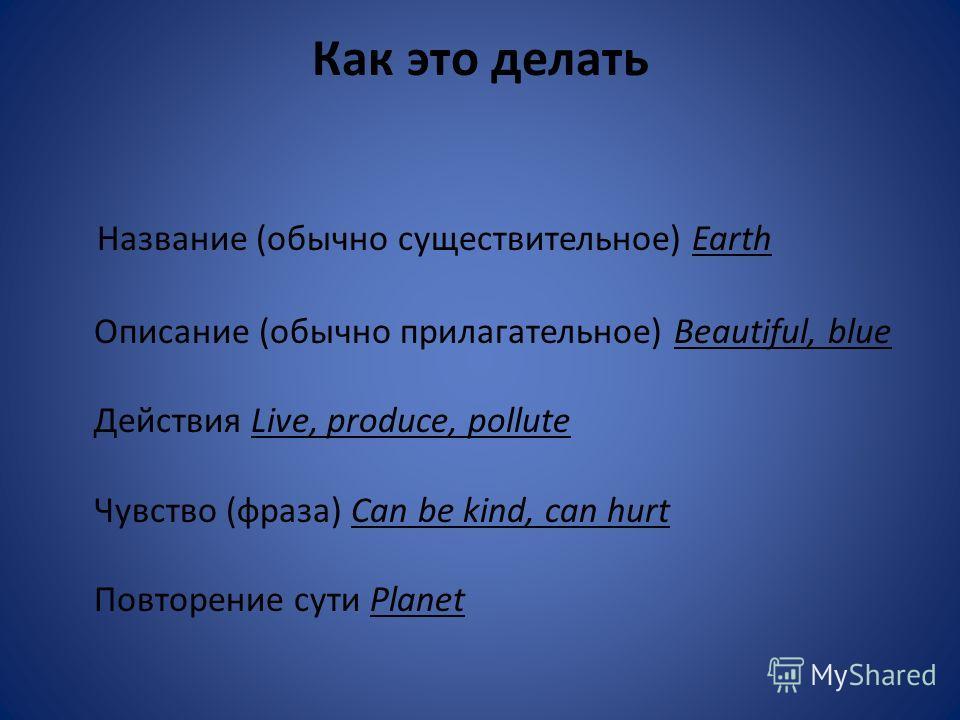 Как это делать Название (обычно существительное) Earth Описание (обычно прилагательное) Beautiful, blue Действия Live, produce, pollute Чувство (фраза) Can be kind, can hurt Повторение сути Planet