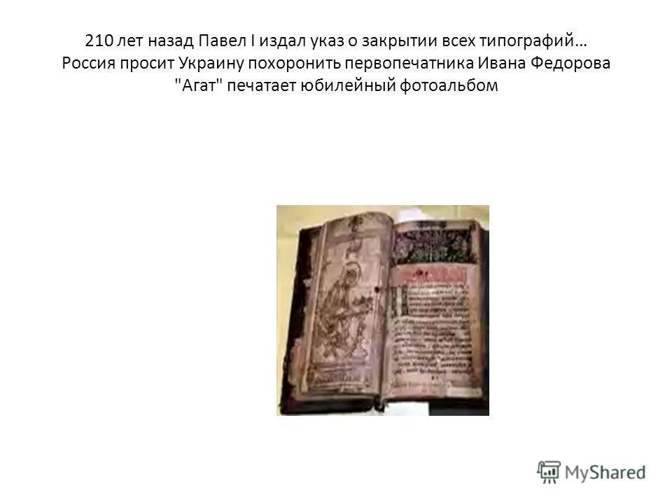 210 лет назад Павел I издал указ о закрытии всех типографий… Россия просит Украину похоронить первопечатника Ивана Федорова Агат печатает юбилейный фотоальбом