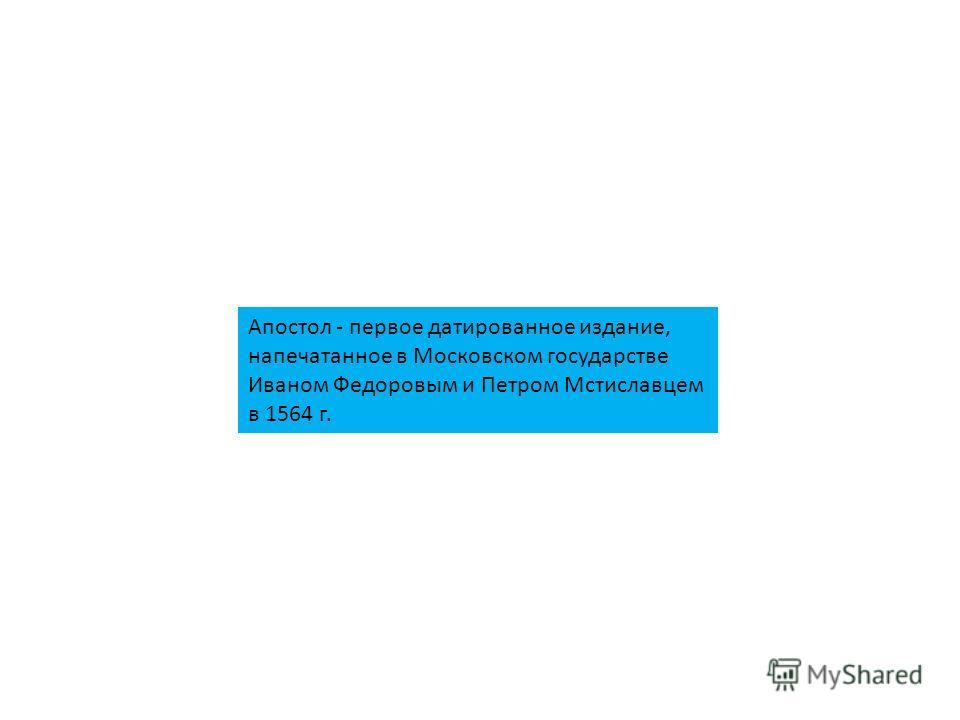 Апостол - первое датированное издание, напечатанное в Московском государстве Иваном Федоровым и Петром Мстиславцем в 1564 г.