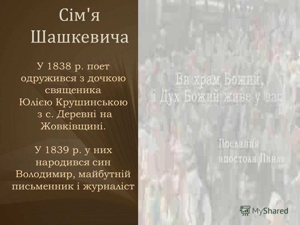 Сім'я Шашкевича У 1838 р. поет одружився з дочкою священика Юлією Крушинською з с. Деревні на Жовківщині. У 1839 р. у них народився син Володимир, майбутній письменник і журналіст