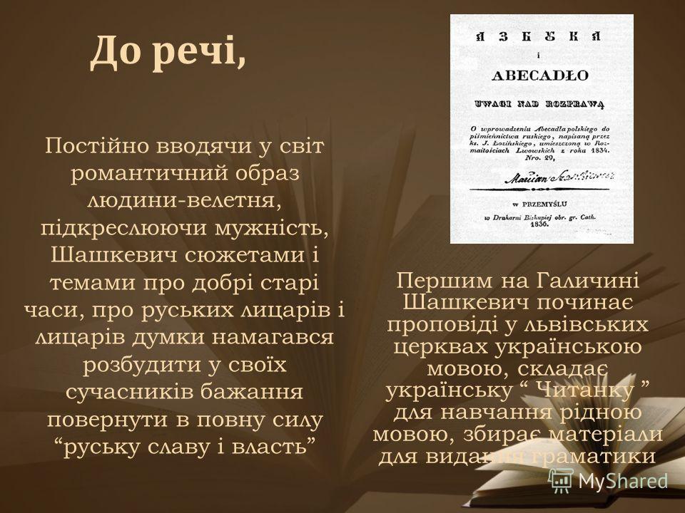 Першим на Галичині Шашкевич починає проповіді у львівських церквах українською мовою, складає українську Читанку для навчання рідною мовою, збирає матеріали для видання граматики Постійно вводячи у світ романтичний образ людини-велетня, підкреслюючи