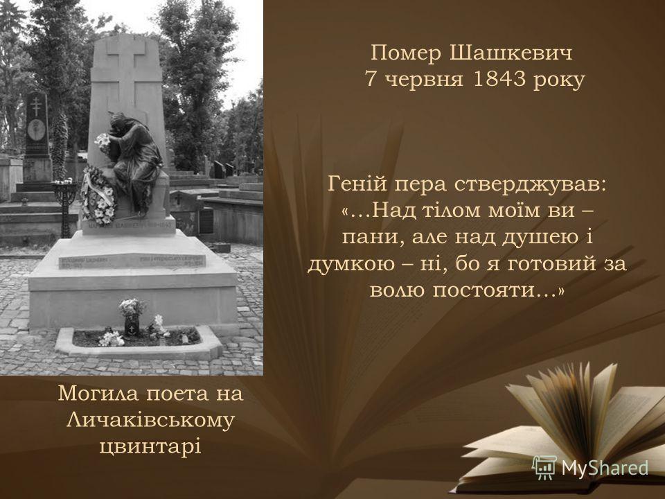 Помер Шашкевич 7 червня 1843 року Могила поета на Личаківському цвинтарі Геній пера стверджував: «…Над тілом моїм ви – пани, але над душею і думкою – ні, бо я готовий за волю постояти…»