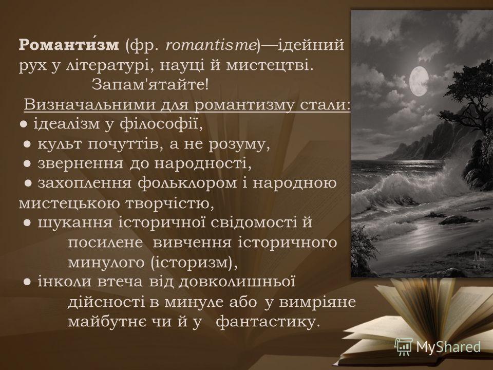 Романтизм (фр. romantisme )ідейний рух у літературі, науці й мистецтві. Запам'ятайте! Визначальними для романтизму стали: ідеалізм у філософії, культ почуттів, а не розуму, звернення до народності, захоплення фольклором і народною мистецькою творчіст
