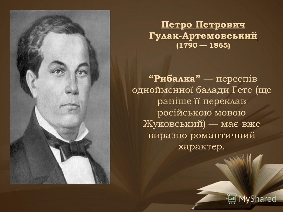 Петро Петрович Гулак-Артемовський (1790 1865) Рибалка переспів однойменної балади Гете (ще раніше її переклав російською мовою Жуковський) має вже виразно романтичний характер.