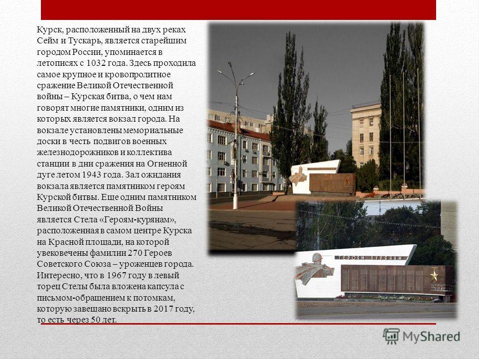 Курск, расположенный на двух реках Сейм и Тускарь, является старейшим городом России, упоминается в летописях с 1032 года. Здесь проходила самое крупное и кровопролитное сражение Великой Отечественной войны – Курская битва, о чем нам говорят многие п