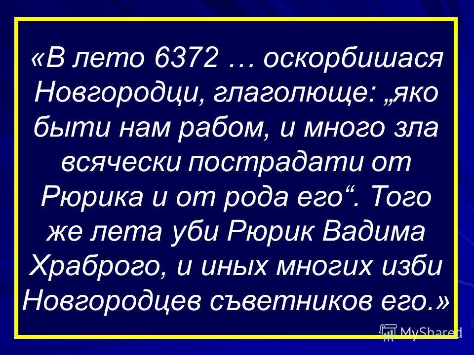 «В лето 6372 … оскорбишася Новгородци, глаголюще: яко быти нам рабом, и много зла всячески пострадати от Рюрика и от рода его. Того же лета уби Рюрик Вадима Храброго, и иных многих изби Новгородцев съветников его.»