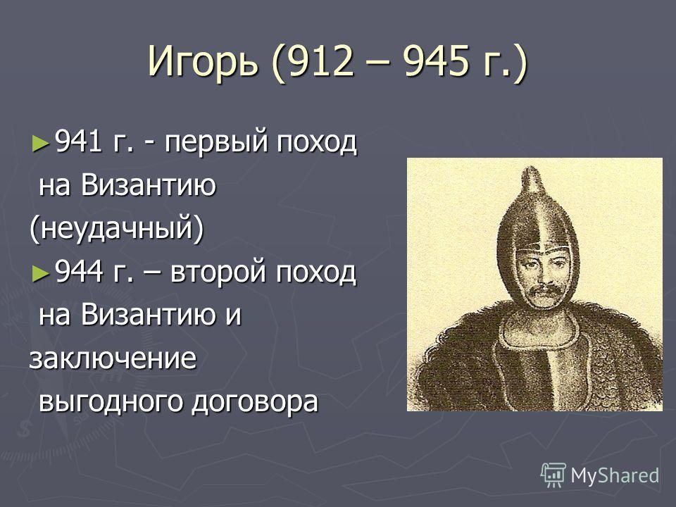 Игорь (912 – 945 г.) 941 г. - первый поход 941 г. - первый поход на Византию на Византию(неудачный) 944 г. – второй поход 944 г. – второй поход на Византию и на Византию изаключение выгодного договора выгодного договора