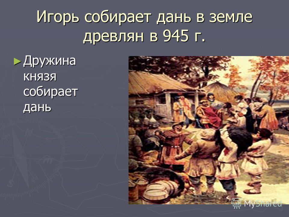 Игорь собирает дань в земле древлян в 945 г. Дружина князя собирает дань Дружина князя собирает дань