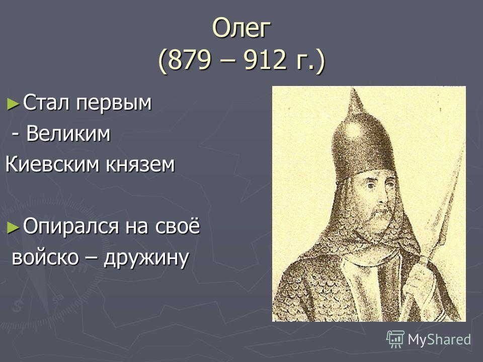 Олег (879 – 912 г.) Стал первым Стал первым - Великим - Великим Киевским князем Опирался на своё Опирался на своё войско – дружину войско – дружину
