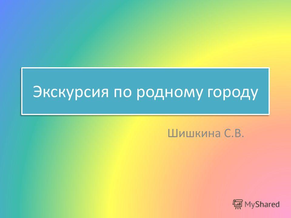 Экскурсия по родному городу Шишкина С.В.