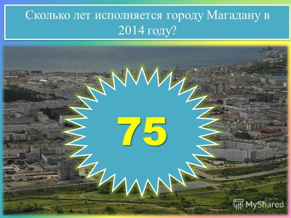Сколько лет исполняется городу Магадану в 2014 году? Сколько лет исполняется городу Магадану в 2014 году? 7575