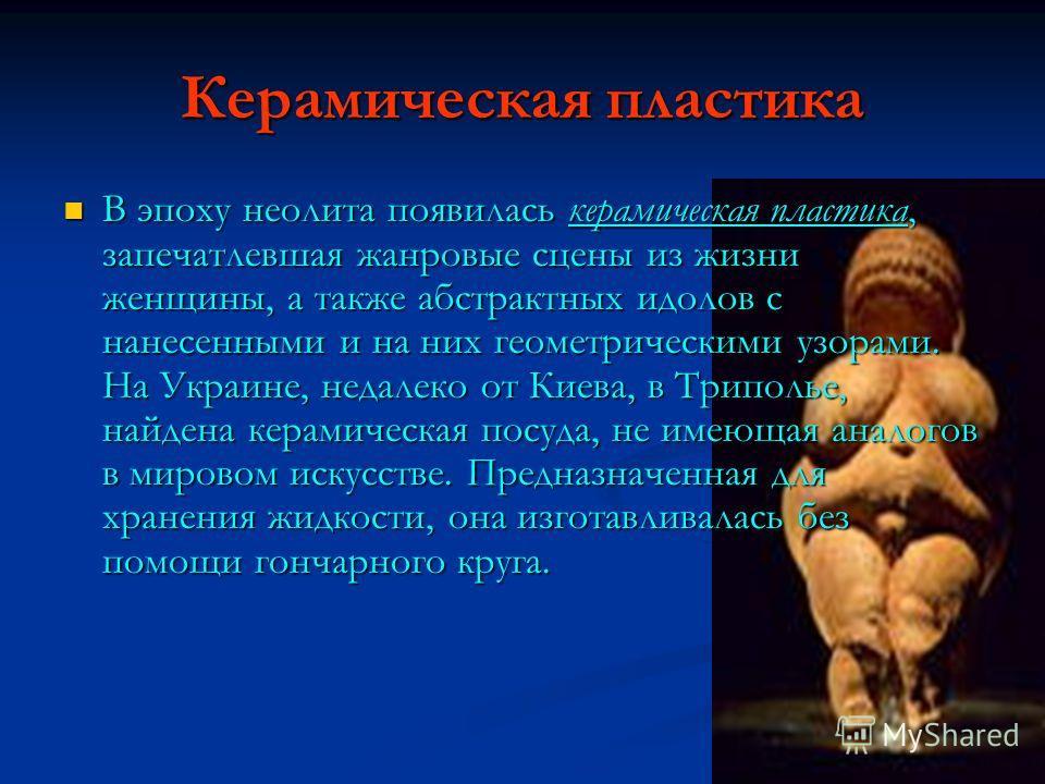 Керамическая пластика В эпоху неолита появилась керамическая пластика, запечатлевшая жанровые сцены из жизни женщины, а также абстрактных идолов с нанесенными и на них геометрическими узорами. На Украине, недалеко от Киева, в Триполье, найдена керами