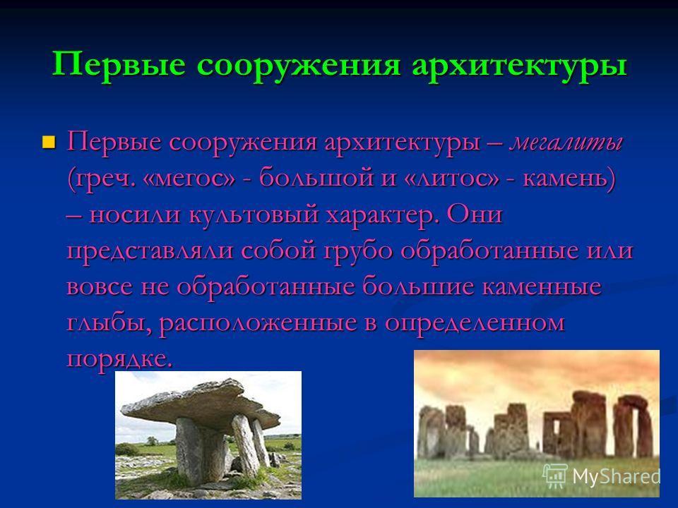 Первые сооружения архитектуры Первые сооружения архитектуры – мегалиты (греч. «мегос» - большой и «литос» - камень) – носили культовый характер. Они представляли собой грубо обработанные или вовсе не обработанные большие каменные глыбы, расположенные