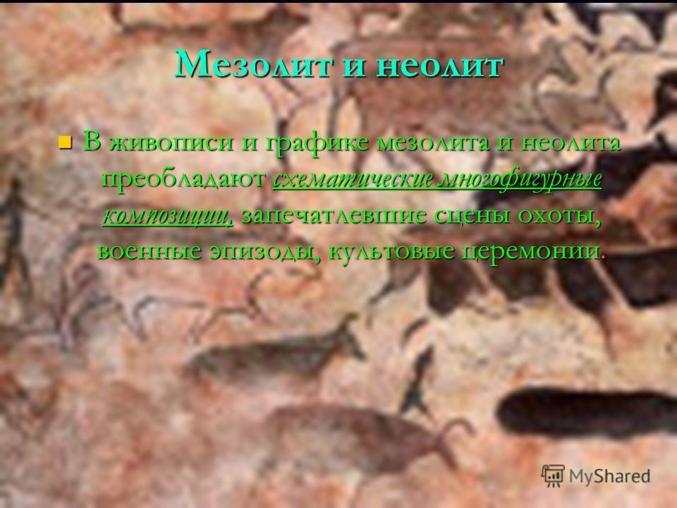Мезолит и неолит В живописи и графике мезолита и неолита преобладают схематические многофигурные композиции, запечатлевшие сцены охоты, военные эпизоды, культовые церемонии. В живописи и графике мезолита и неолита преобладают схематические многофигур