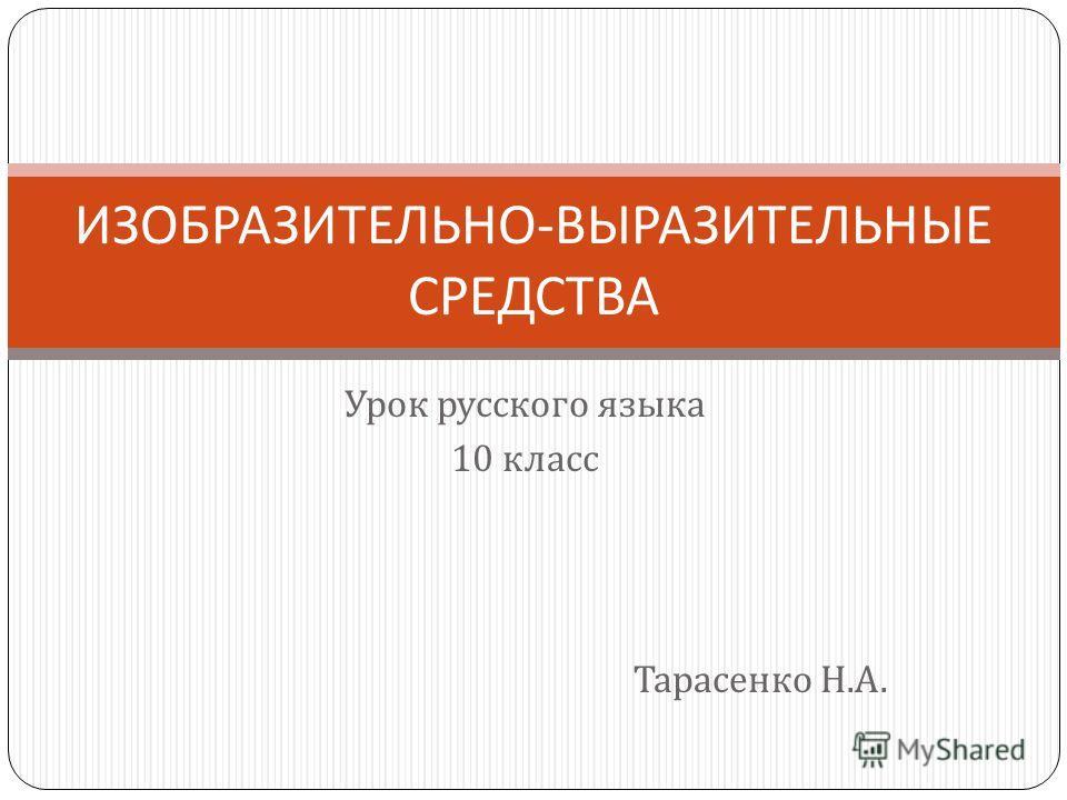 Урок русского языка 10 класс Тарасенко Н. А. ИЗОБРАЗИТЕЛЬНО - ВЫРАЗИТЕЛЬНЫЕ СРЕДСТВА