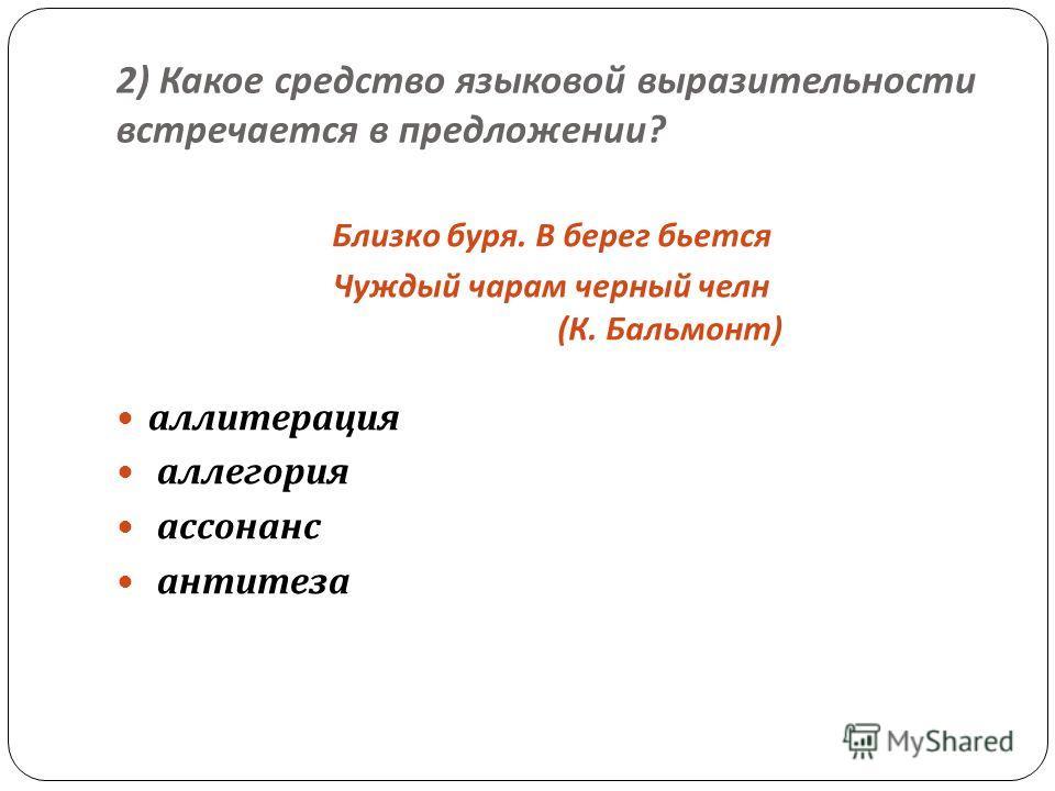 2) Какое средство языковой выразительности встречается в предложении ? Близко буря. В берег бьется Чуждый чарам черный челн ( К. Бальмонт ) аллитерация аллегория ассонанс антитеза