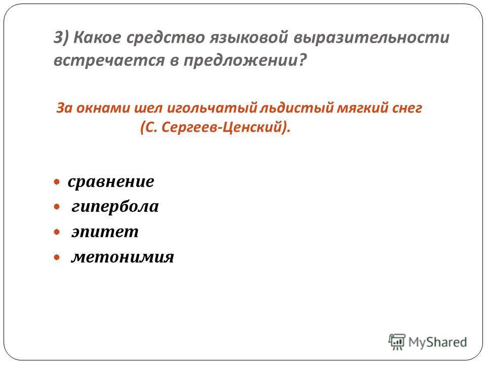 3) Какое средство языковой выразительности встречается в предложении ? За окнами шел игольчатый льдистый мягкий снег ( С. Сергеев - Ценский ). сравнение гипербола эпитет метонимия