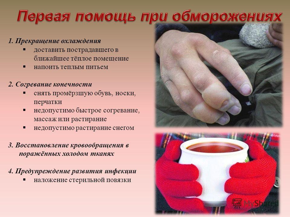 1. Прекращение охлаждения доставить пострадавшего в ближайшее тёплое помещение напоить теплым питьем 2. Согревание конечности снять промёрзшую обувь, носки, перчатки недопустимо быстрое согревание, массаж или растирание недопустимо растирание снегом