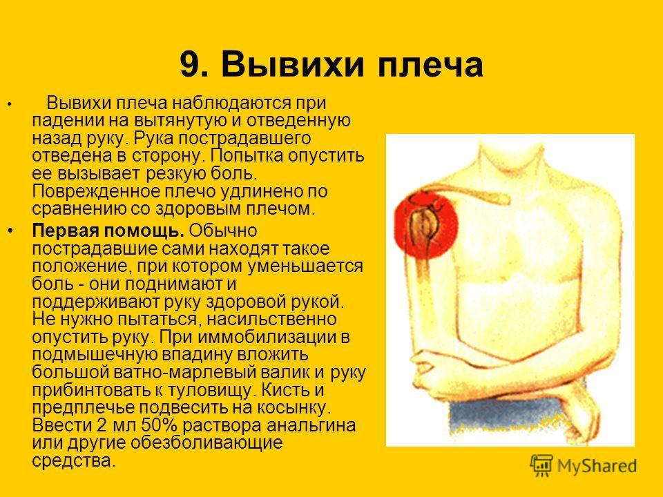 9. Вывихи плеча Вывихи плеча наблюдаются при падении на вытянутую и отведенную назад руку. Рука пострадавшего отведена в сторону. Попытка опустить ее вызывает резкую боль. Поврежденное плечо удлинено по сравнению со здоровым плечом. Первая помощь. Об