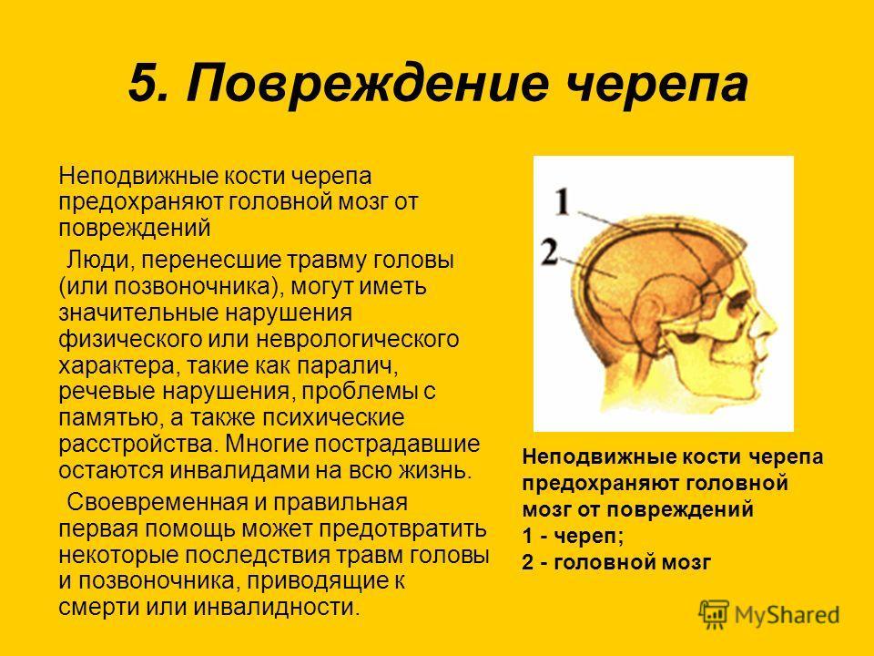 5. Повреждение черепа Неподвижные кости черепа предохраняют головной мозг от повреждений Люди, перенесшие травму головы (или позвоночника), могут иметь значительные нарушения физического или неврологического характера, такие как паралич, речевые нару