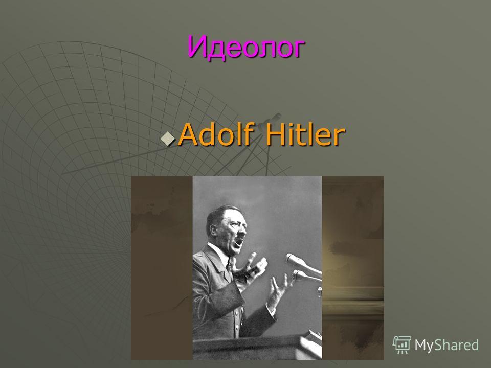 Идеолог Adolf Hitler Adolf Hitler