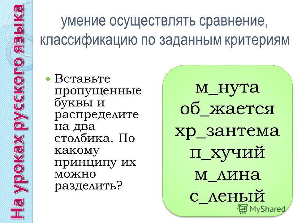 умение осуществлять сравнение, классификацию по заданным критериям Вставьте пропущенные буквы и распределите на два столбика. По какому принципу их можно разделить? м_нута об_жается хр_зантема п_хучий м_лина с_леный м_нута об_жается хр_зантема п_хучи