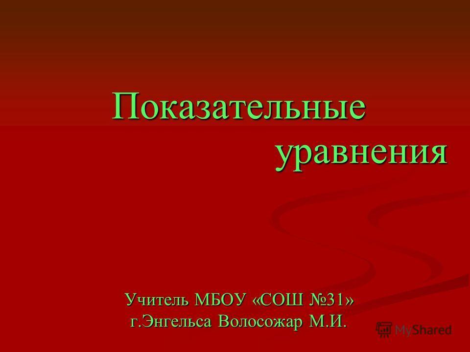 Показательные уравнения Учитель МБОУ «СОШ 31» г.Энгельса Волосожар М.И.
