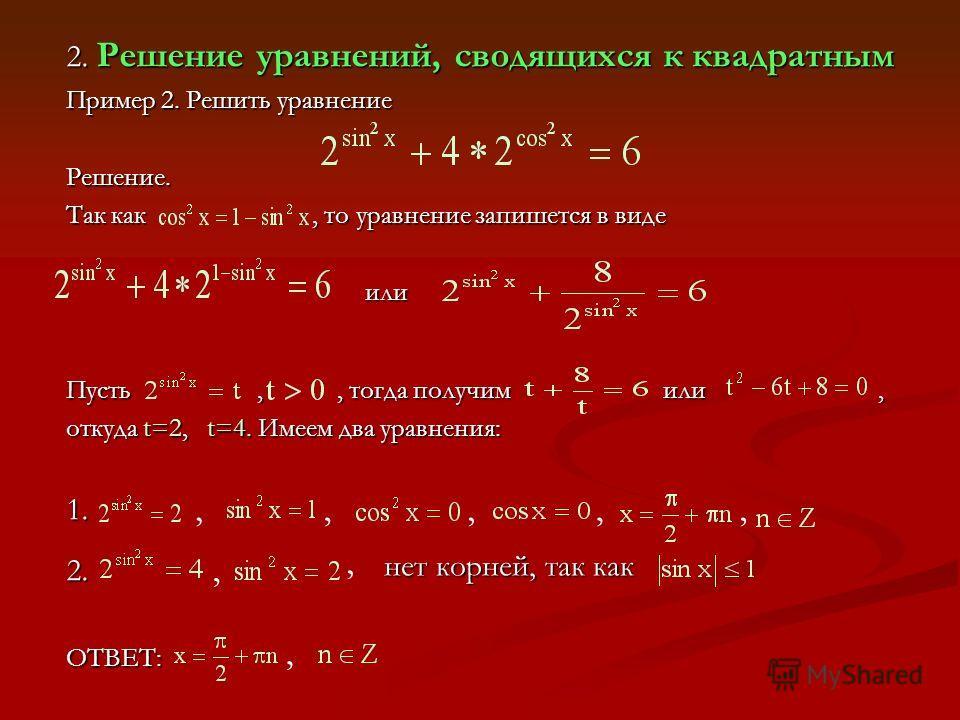 2. Решение уравнений, сводящихся к квадратным Пример 2. Решить уравнение Решение. Так как, то уравнение запишется в виде или Пусть,, тогда получим или, откуда t=2, t t=4. Имеем два уравнения: 1. 2. ОТВЕТ:,,,,, нет корней, так как,,,
