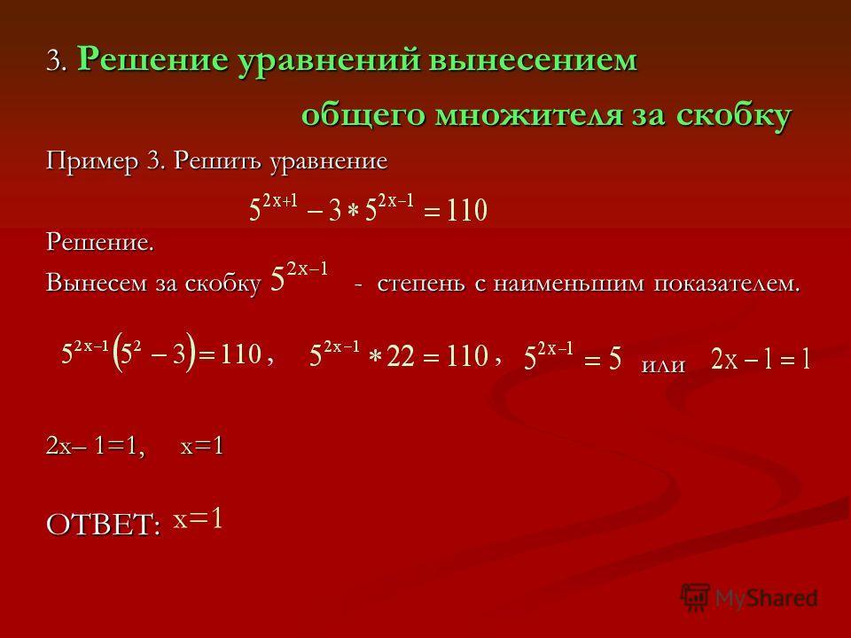 3. Решение уравнений вынесением общего множителя за скобку Пример 3. Решить уравнение Решение. Вынесем за скобку - степень с наименьшим показателем. или 2х– 1=1, х=1 ОТВЕТ:,, х=1