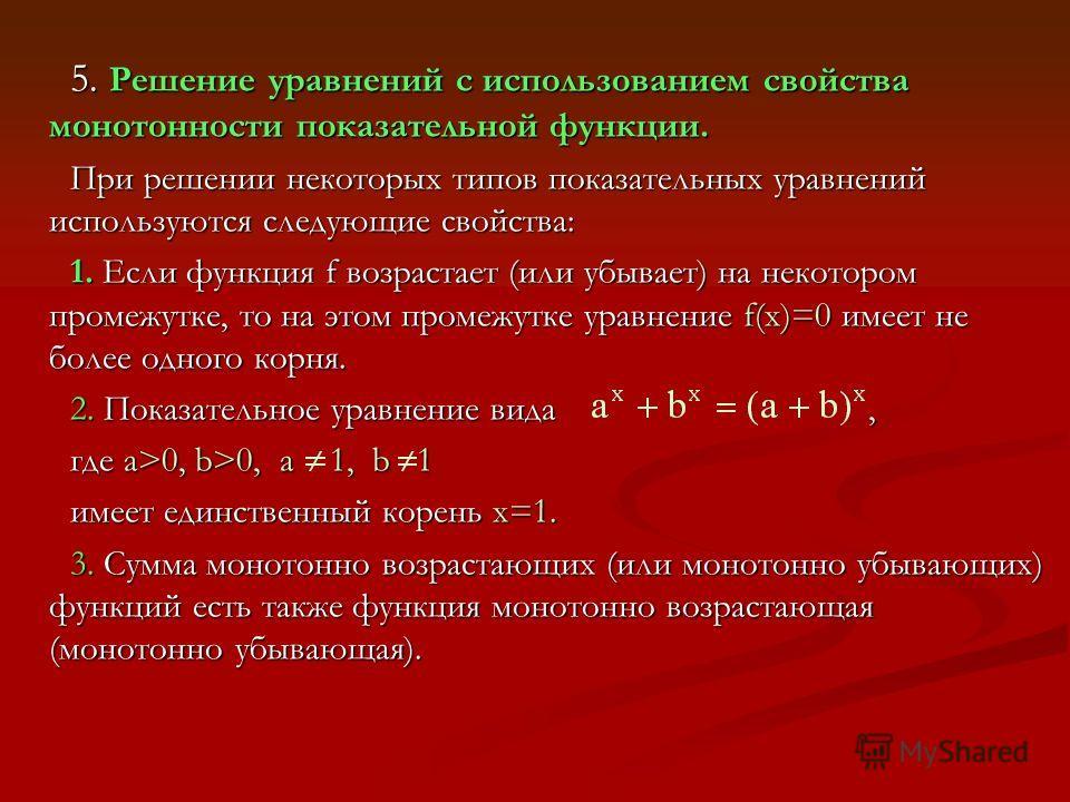 5. Решение уравнений с использованием свойства монотонности показательной функции. При решении некоторых типов показательных уравнений используются следующие свойства: 1. Если функция f возрастает (или убывает) на некотором промежутке, то на этом про