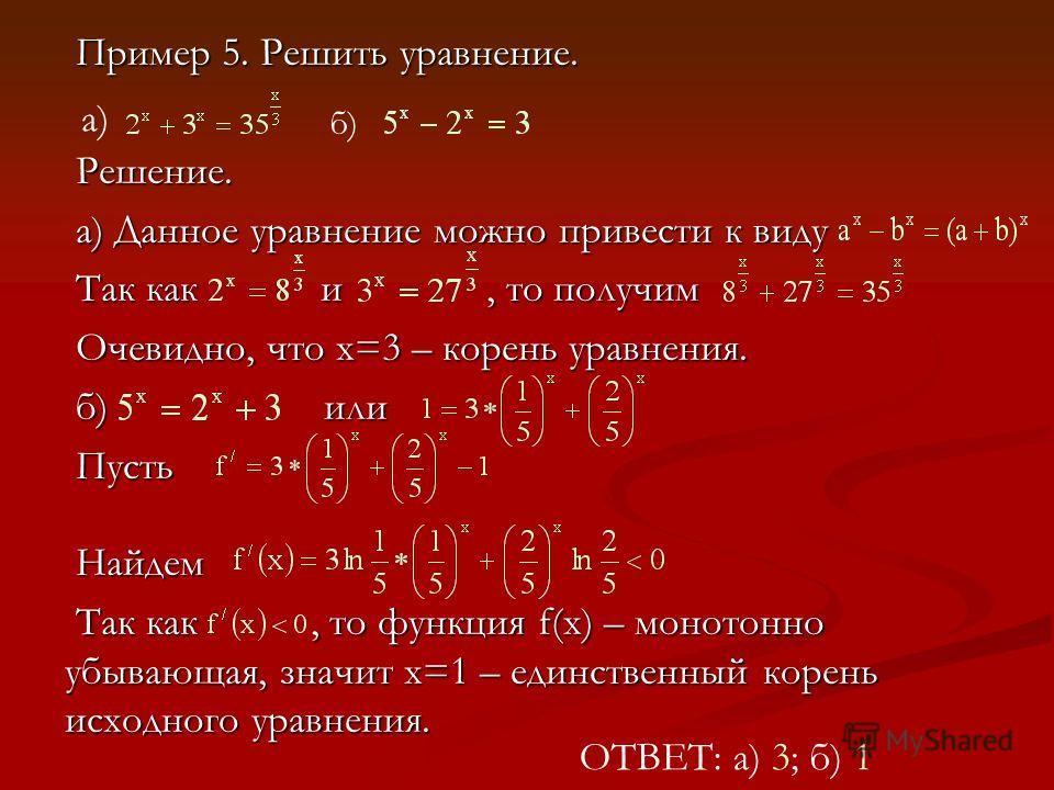 Пример 5. Решить уравнение. Решение. а) Данное уравнение можно привести к виду Так как и, то получим Очевидно, что х=3 – корень уравнения. б) или Пусть Найдем Так как, то функция f(x) – монотонно убывающая, значит х=1 – единственный корень исходного